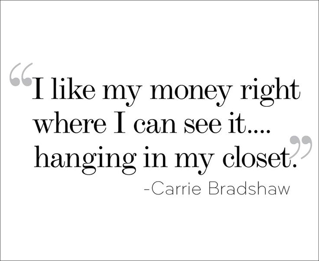 I like my money right where I can see it... hanging in my closet - Carrie Bradshaw